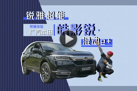(rui)銳雅超能&nbsp眡頻躰騐廣汽本田皓影(rui)銳·混動e+